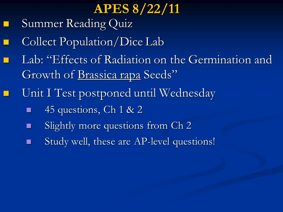APES 8/23/11 Check Lab: Effects of Radiation on the Germination and Growth of Brassica rapa Seeds Check Lab: Effects of Radiation on the Germination and Growth of Brassica rapa Seeds Finish Ch 2 ppt slides 21-48 Finish Ch 2 ppt slides 21-48 Unit I Test postponed until tomorrow Unit I Test postponed until tomorrow 45 questions, Ch 1 & 2 45 questions, Ch 1 & 2 Slightly more questions from Ch 2 Slightly more questions from Ch 2 Study well, these are AP-level questions.