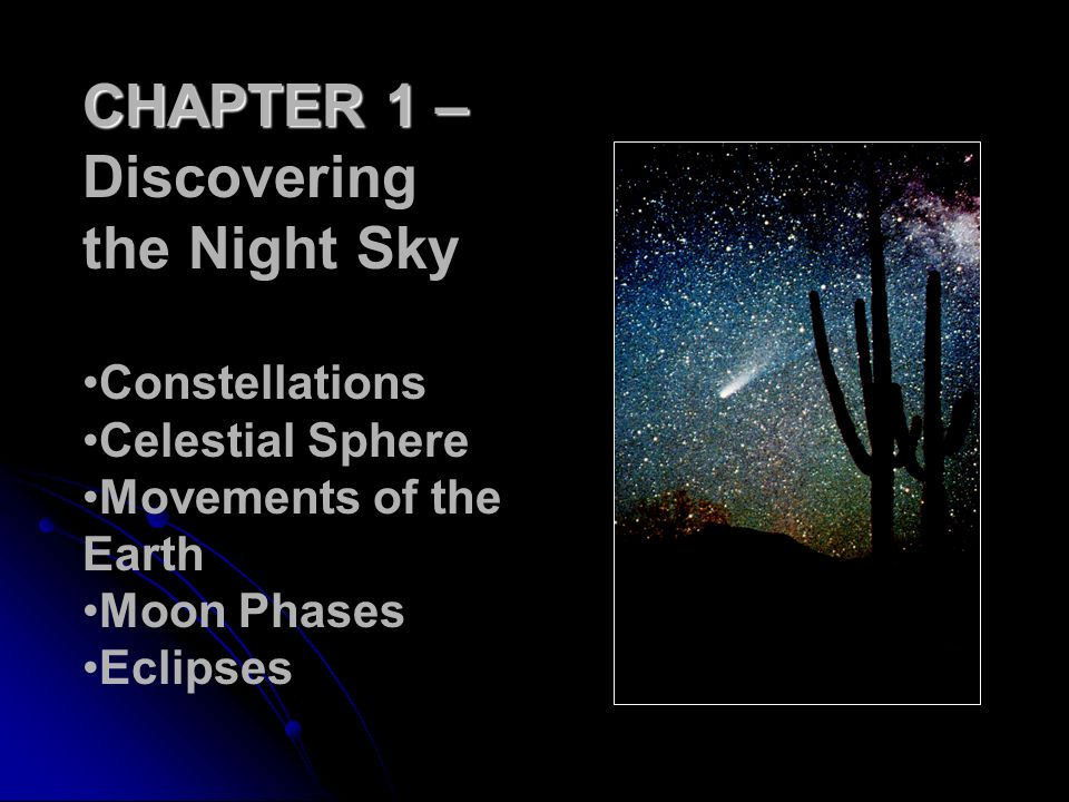 CHAPTER 1 – Discovering the Night Sky Constellations Celestial Sphere Movements of the Earth Moon Phases Eclipses