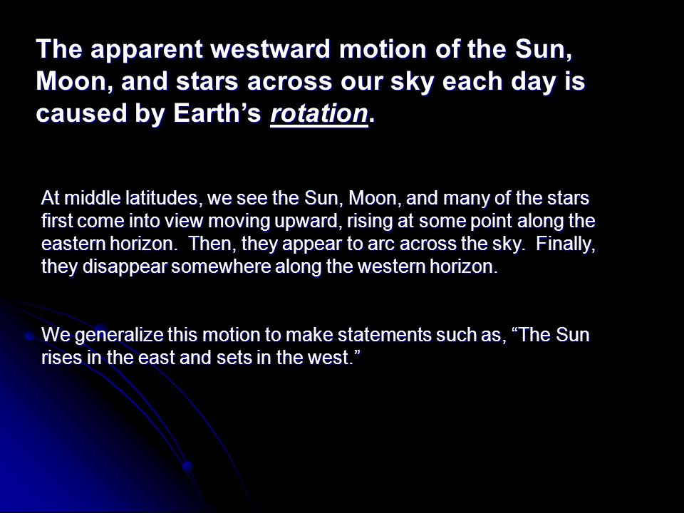 The apparent westward motion of the Sun, Moon, and stars across our sky each day is caused by Earths rotation. At middle latitudes, we see the Sun, Mo
