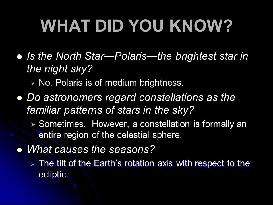 WHAT DID YOU KNOW? Is the North StarPolaristhe brightest star in the night sky? No. Polaris is of medium brightness. Do astronomers regard constellati
