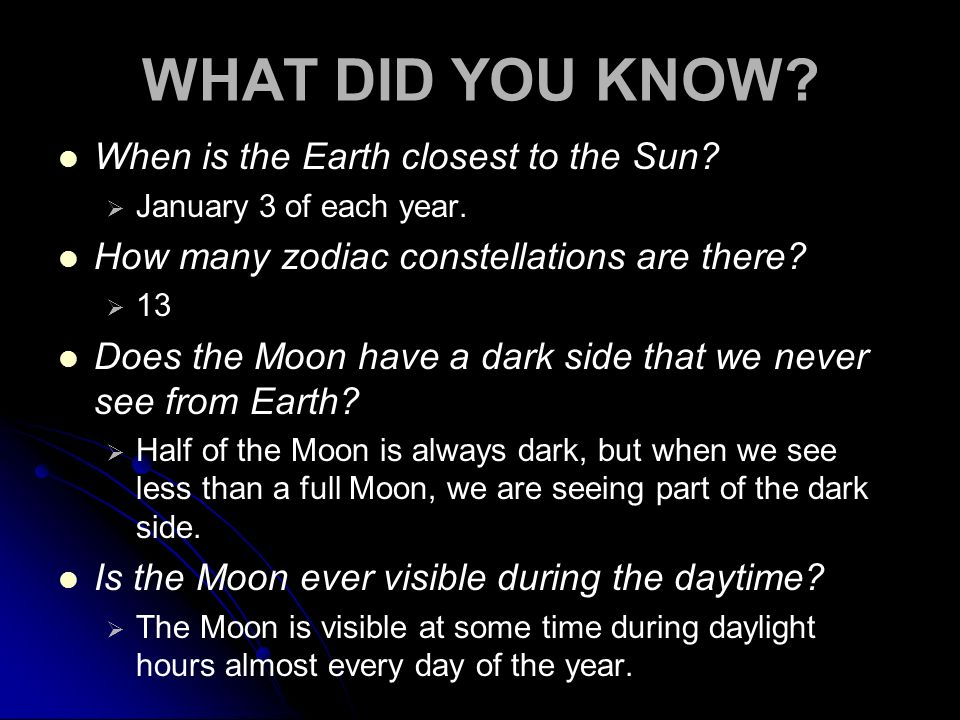WHAT DID YOU KNOW? When is the Earth closest to the Sun? January 3 of each year. How many zodiac constellations are there? 13 Does the Moon have a dar