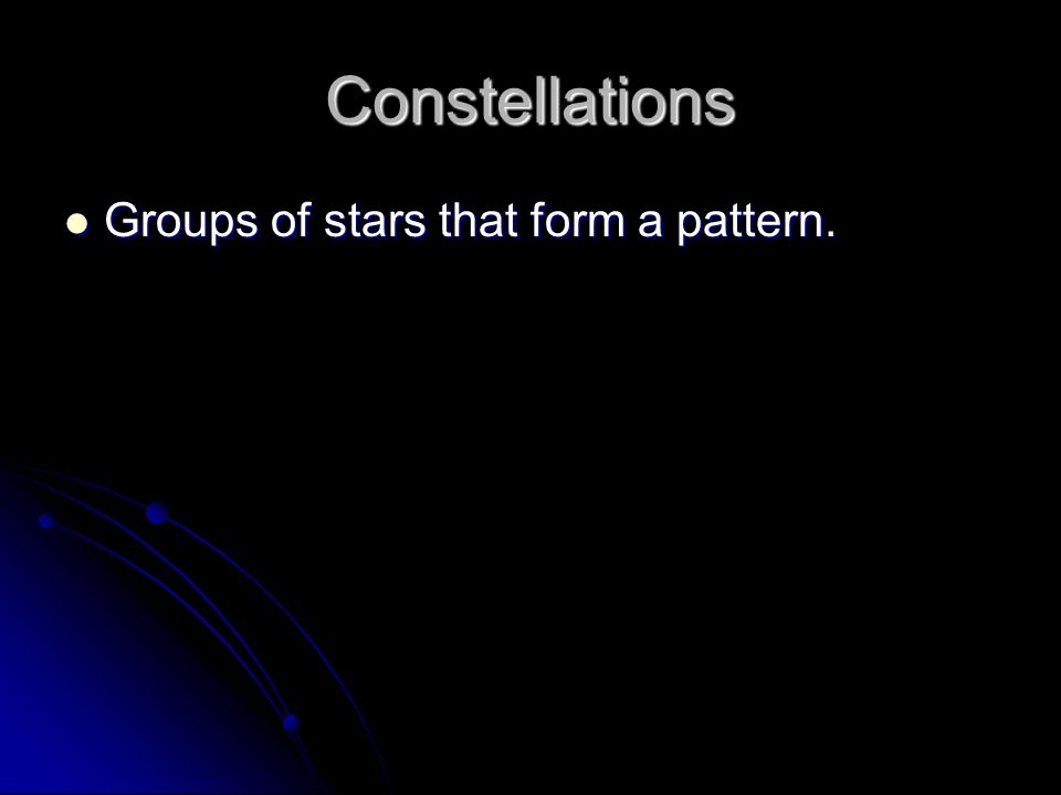 Constellations Groups of stars that form a pattern. Groups of stars that form a pattern.