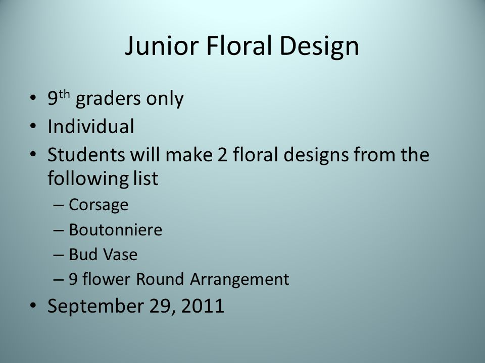 Junior Floral Design 9 th graders only Individual Students will make 2 floral designs from the following list – Corsage – Boutonniere – Bud Vase – 9 flower Round Arrangement September 29, 2011