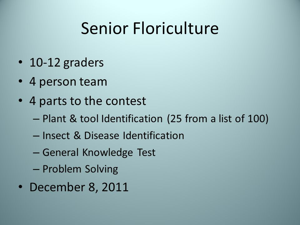 Senior Floriculture 10-12 graders 4 person team 4 parts to the contest – Plant & tool Identification (25 from a list of 100) – Insect & Disease Identification – General Knowledge Test – Problem Solving December 8, 2011