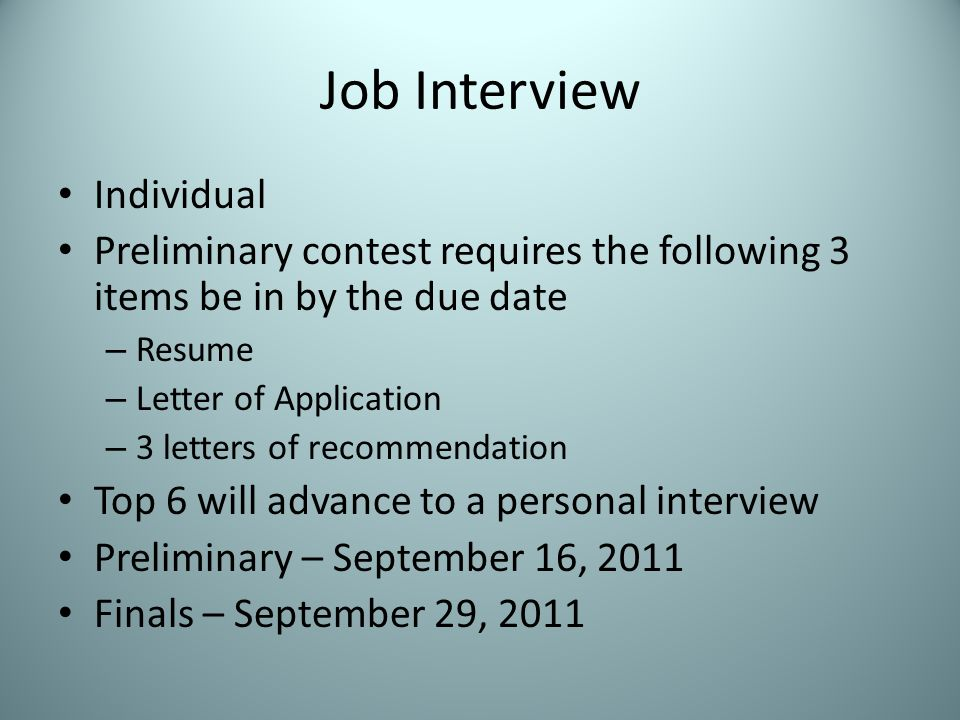 Job Interview Individual Preliminary contest requires the following 3 items be in by the due date – Resume – Letter of Application – 3 letters of recommendation Top 6 will advance to a personal interview Preliminary – September 16, 2011 Finals – September 29, 2011