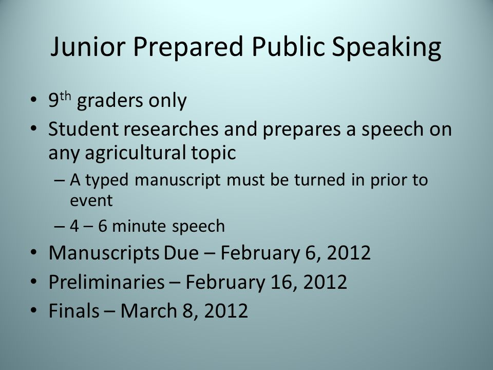 Junior Prepared Public Speaking 9 th graders only Student researches and prepares a speech on any agricultural topic – A typed manuscript must be turned in prior to event – 4 – 6 minute speech Manuscripts Due – February 6, 2012 Preliminaries – February 16, 2012 Finals – March 8, 2012