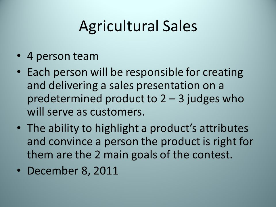 Agricultural Sales 4 person team Each person will be responsible for creating and delivering a sales presentation on a predetermined product to 2 – 3 judges who will serve as customers.