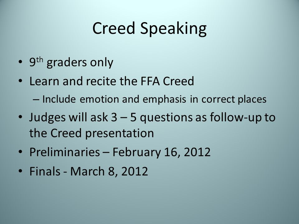 Creed Speaking 9 th graders only Learn and recite the FFA Creed – Include emotion and emphasis in correct places Judges will ask 3 – 5 questions as follow-up to the Creed presentation Preliminaries – February 16, 2012 Finals - March 8, 2012