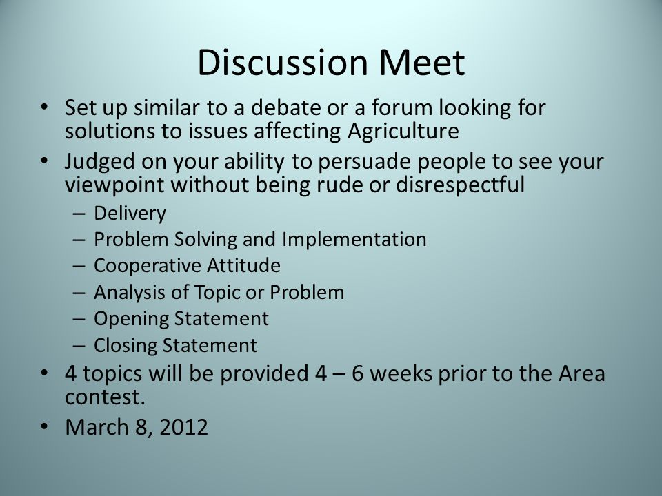 Discussion Meet Set up similar to a debate or a forum looking for solutions to issues affecting Agriculture Judged on your ability to persuade people to see your viewpoint without being rude or disrespectful – Delivery – Problem Solving and Implementation – Cooperative Attitude – Analysis of Topic or Problem – Opening Statement – Closing Statement 4 topics will be provided 4 – 6 weeks prior to the Area contest.