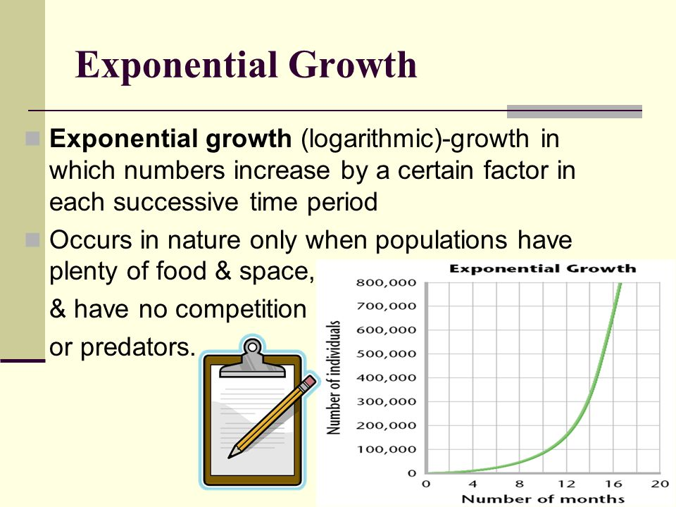 Exponential Growth Exponential growth (logarithmic)-growth in which numbers increase by a certain factor in each successive time period Occurs in natu