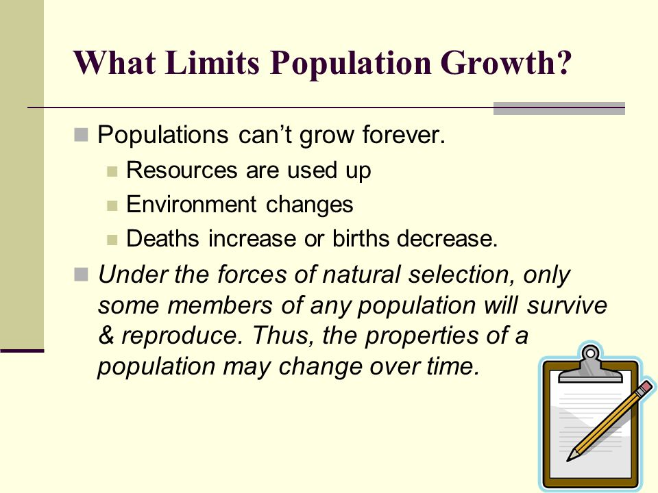 What Limits Population Growth? Populations cant grow forever. Resources are used up Environment changes Deaths increase or births decrease. Under the