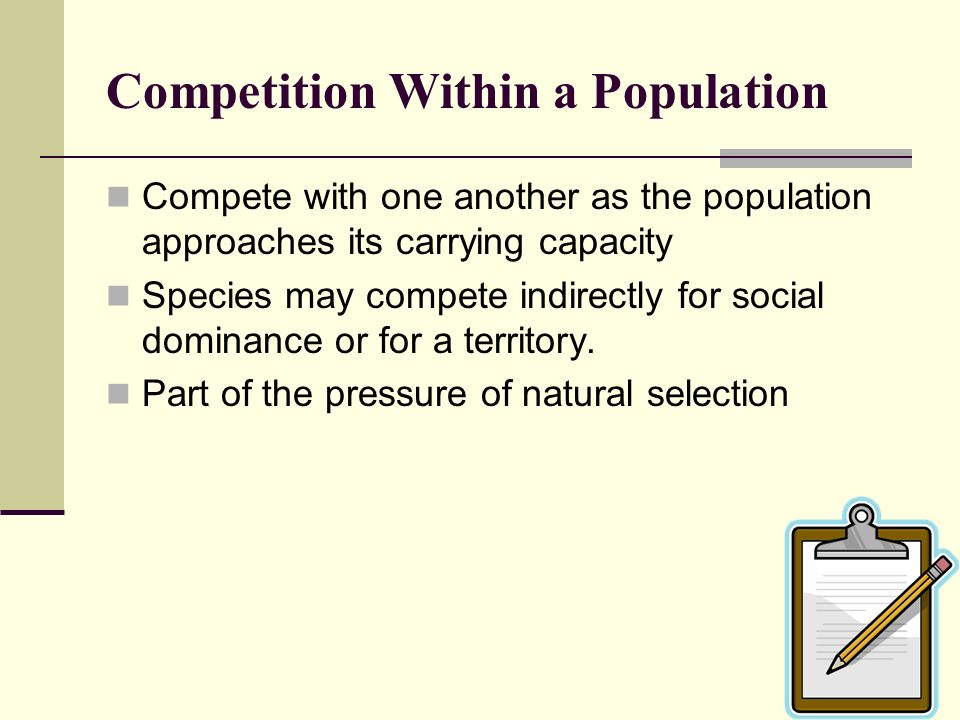 Competition Within a Population Compete with one another as the population approaches its carrying capacity Species may compete indirectly for social