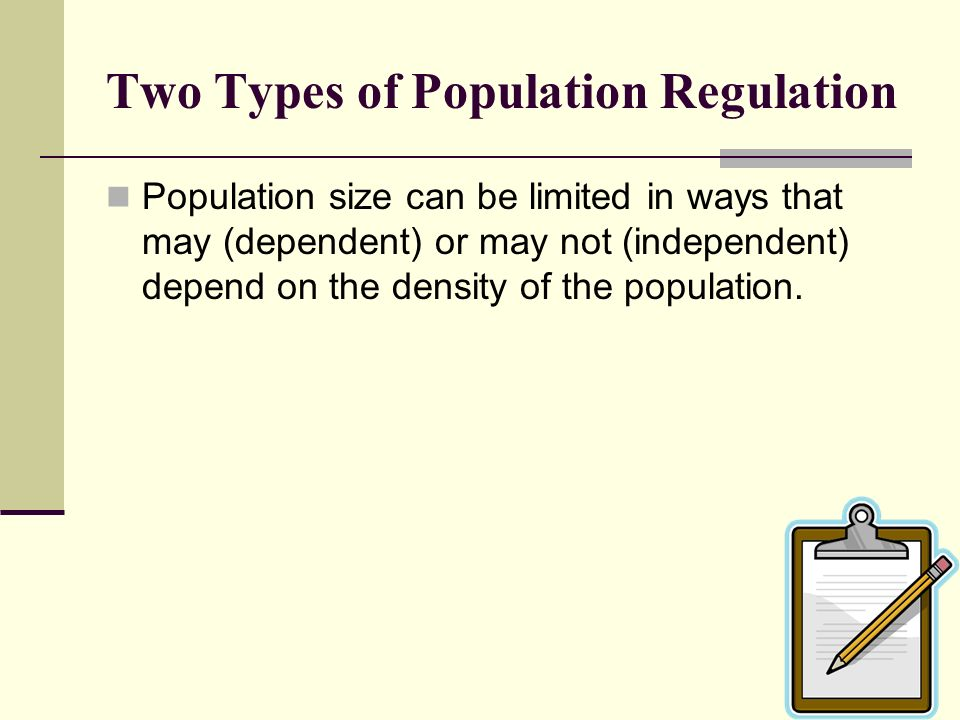 Two Types of Population Regulation Population size can be limited in ways that may (dependent) or may not (independent) depend on the density of the p