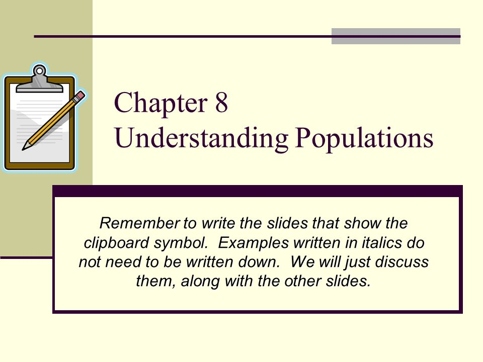 Chapter 8 Understanding Populations Remember to write the slides that show the clipboard symbol. Examples written in italics do not need to be written