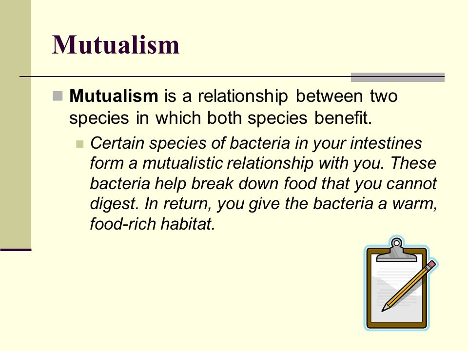 Mutualism Mutualism is a relationship between two species in which both species benefit. Certain species of bacteria in your intestines form a mutuali