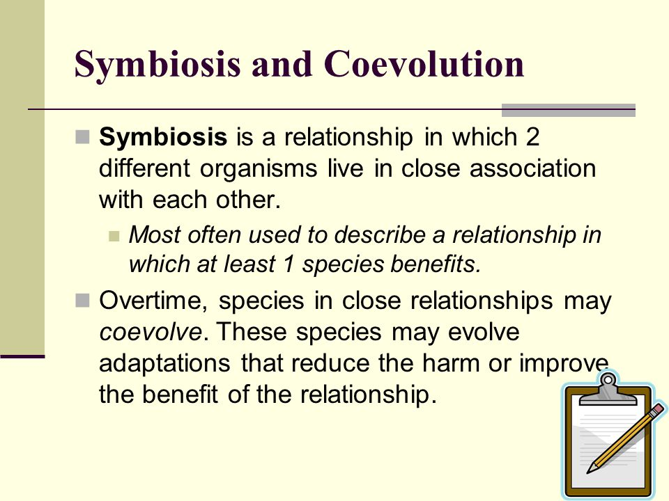 Symbiosis and Coevolution Symbiosis is a relationship in which 2 different organisms live in close association with each other. Most often used to des