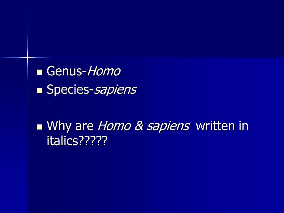 Genus-Homo Genus-Homo Species-sapiens Species-sapiens Why are Homo & sapiens written in italics????? Why are Homo & sapiens written in italics?????