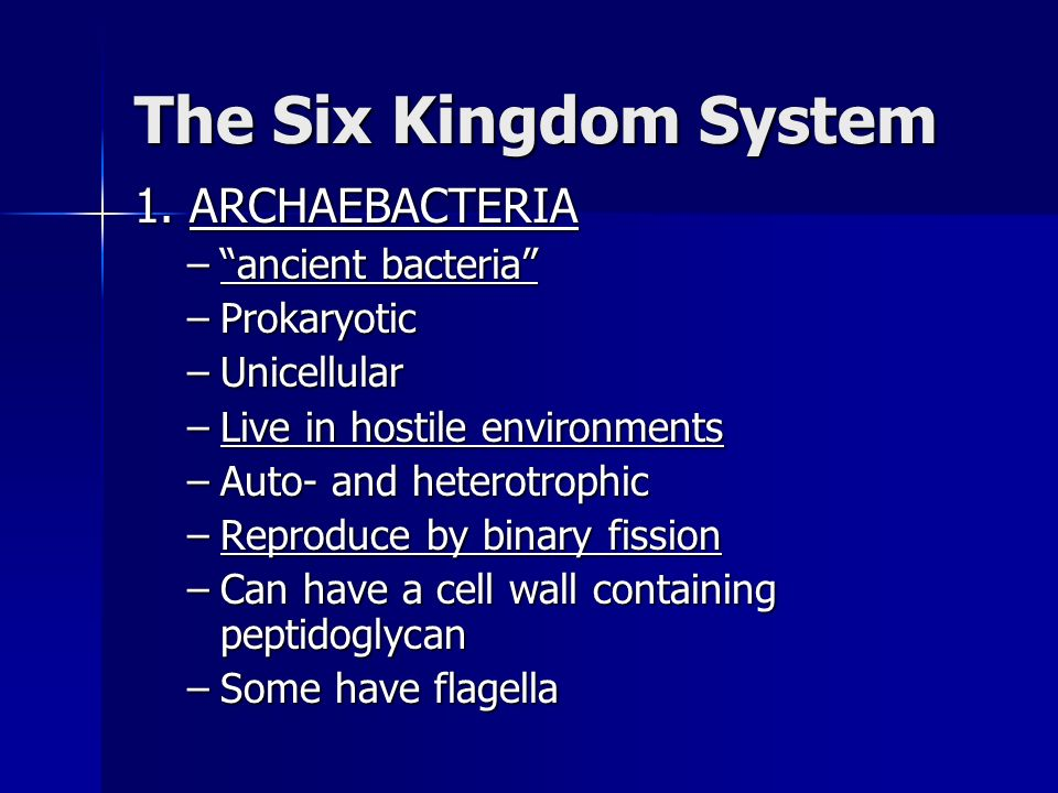 The Six Kingdom System 1. ARCHAEBACTERIA –ancient bacteria –Prokaryotic –Unicellular –Live in hostile environments –Auto- and heterotrophic –Reproduce