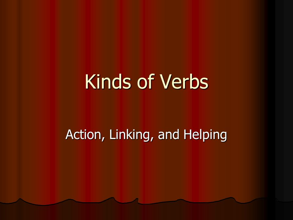 Kinds of Verbs Action, Linking, and Helping