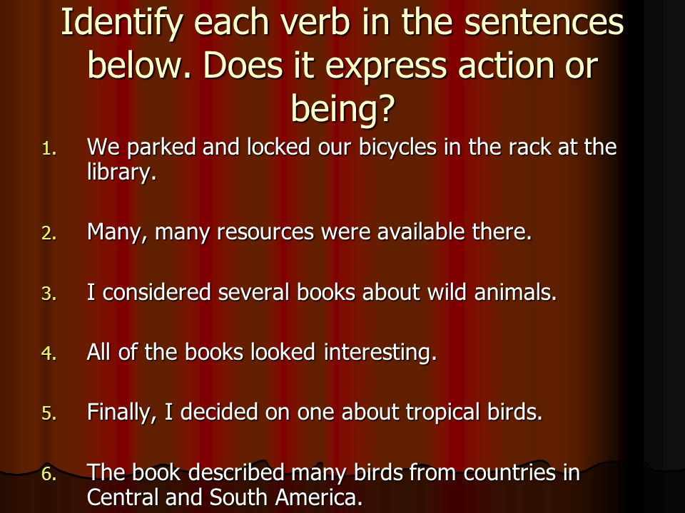Identify each verb in the sentences below. Does it express action or being? 1. We parked and locked our bicycles in the rack at the library. 2. Many,