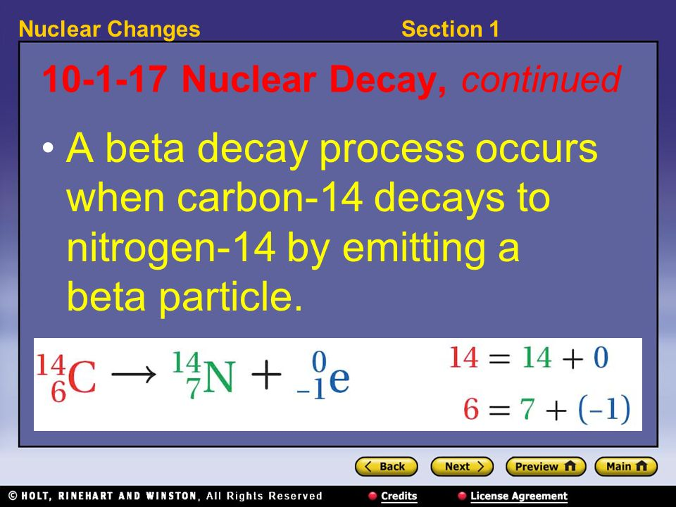 Section 1Nuclear Changes 10-1-17 Nuclear Decay, continued A beta decay process occurs when carbon-14 decays to nitrogen-14 by emitting a beta particle