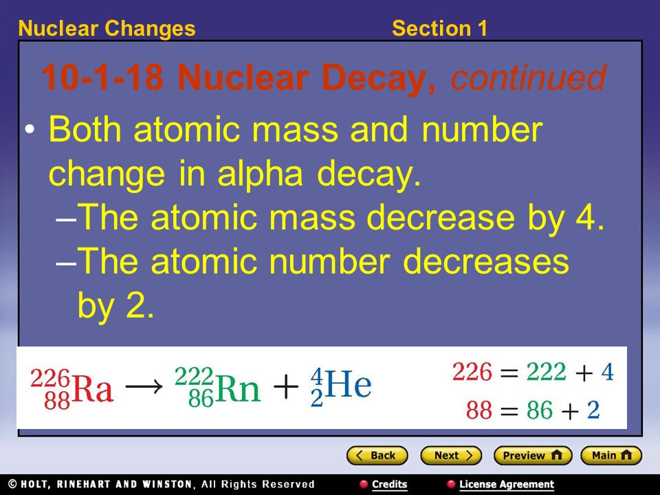 Section 1Nuclear Changes 10-1-18 Nuclear Decay, continued Both atomic mass and number change in alpha decay. –The atomic mass decrease by 4. –The atom
