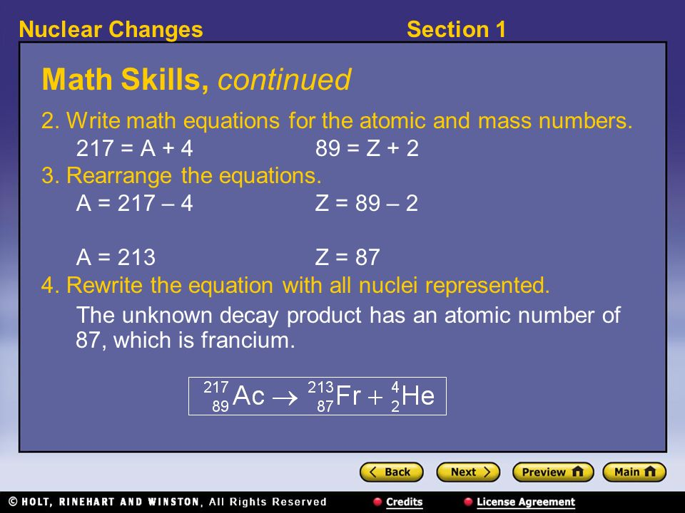 Section 1Nuclear Changes Math Skills, continued 2. Write math equations for the atomic and mass numbers. 217 = A + 4 89 = Z + 2 3. Rearrange the equat