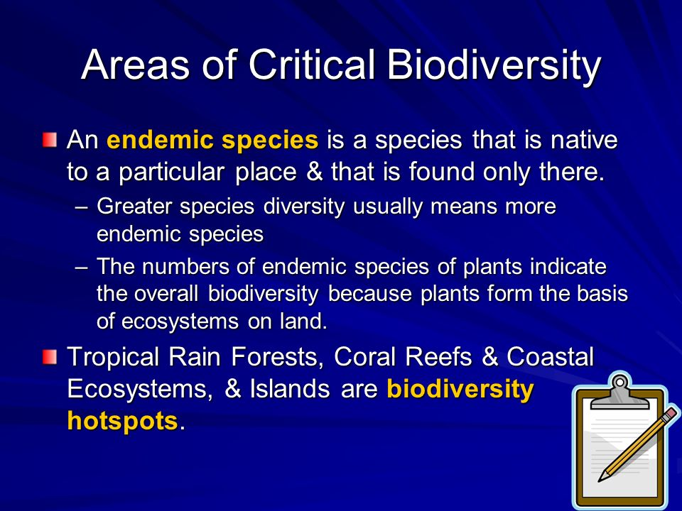 Areas of Critical Biodiversity An endemic species is a species that is native to a particular place & that is found only there. –Greater species diver