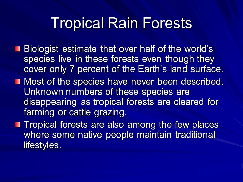 Tropical Rain Forests Biologist estimate that over half of the worlds species live in these forests even though they cover only 7 percent of the Earth