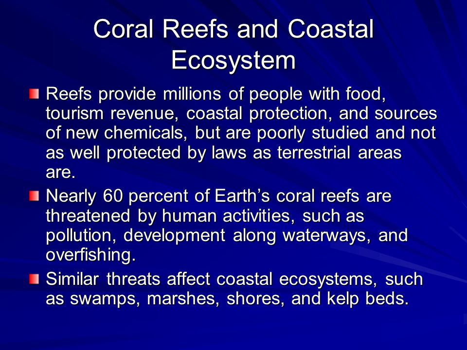 Coral Reefs and Coastal Ecosystem Reefs provide millions of people with food, tourism revenue, coastal protection, and sources of new chemicals, but a