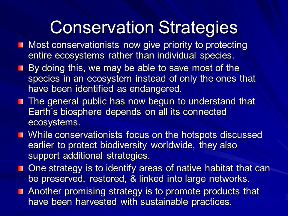 Conservation Strategies Most conservationists now give priority to protecting entire ecosystems rather than individual species. By doing this, we may