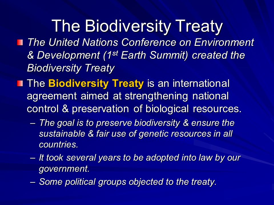 The Biodiversity Treaty The United Nations Conference on Environment & Development (1 st Earth Summit) created the Biodiversity Treaty The Biodiversit