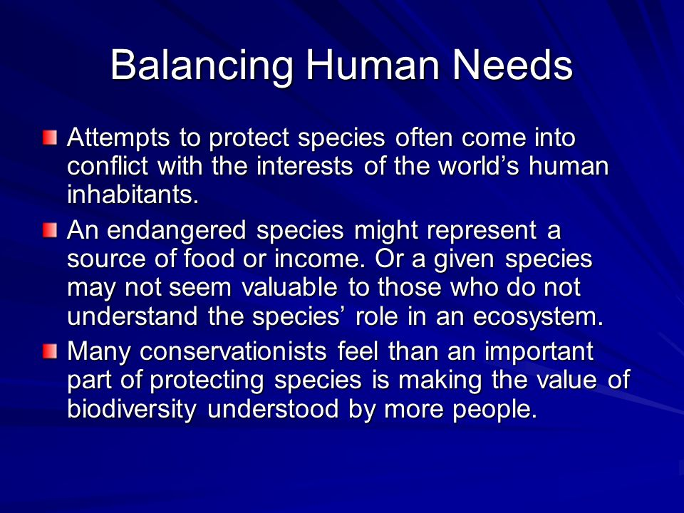 Balancing Human Needs Attempts to protect species often come into conflict with the interests of the worlds human inhabitants. An endangered species m