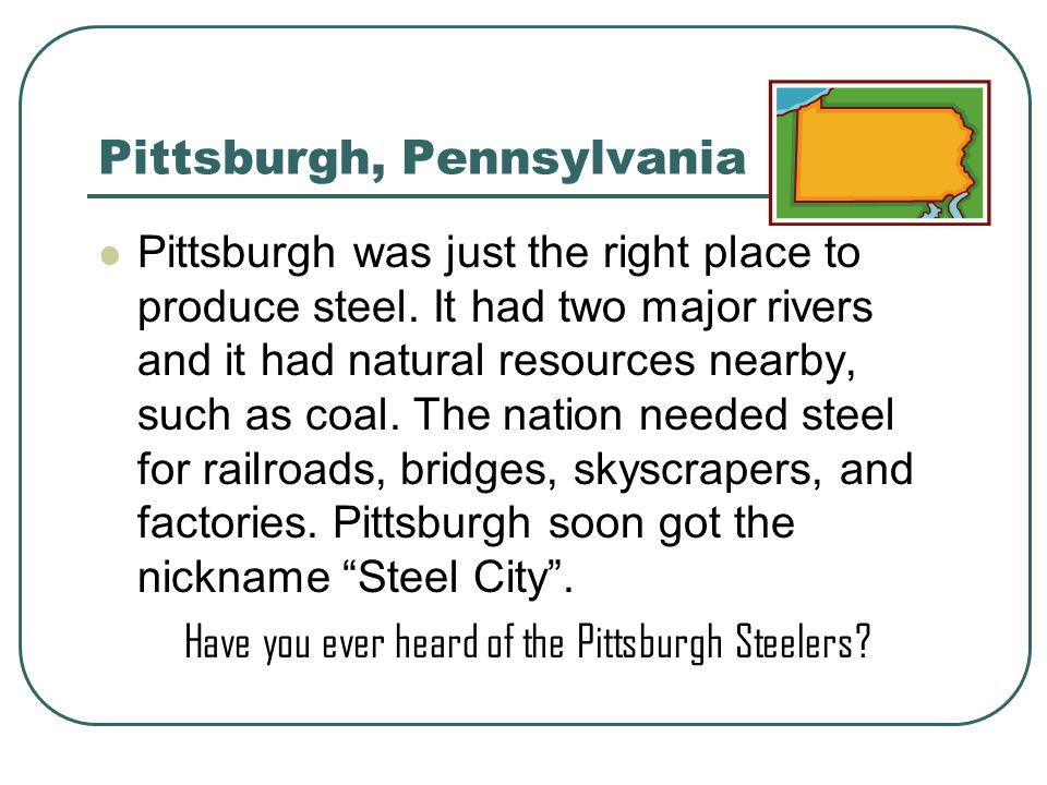 Pittsburgh, Pennsylvania Pittsburgh was just the right place to produce steel. It had two major rivers and it had natural resources nearby, such as co
