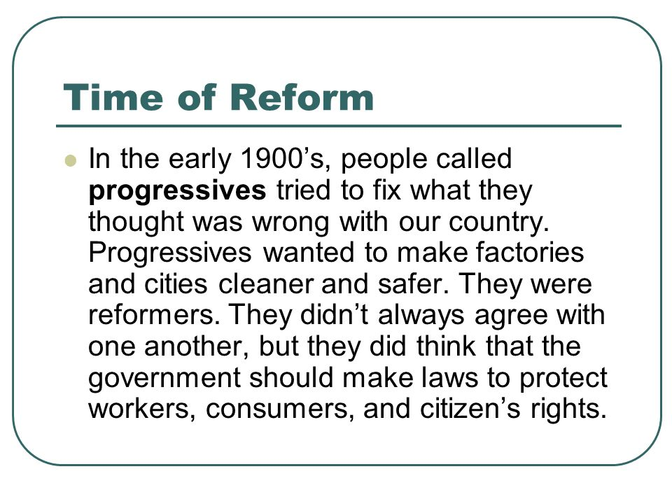 Time of Reform In the early 1900s, people called progressives tried to fix what they thought was wrong with our country. Progressives wanted to make f