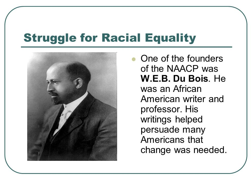 Struggle for Racial Equality One of the founders of the NAACP was W.E.B. Du Bois. He was an African American writer and professor. His writings helped
