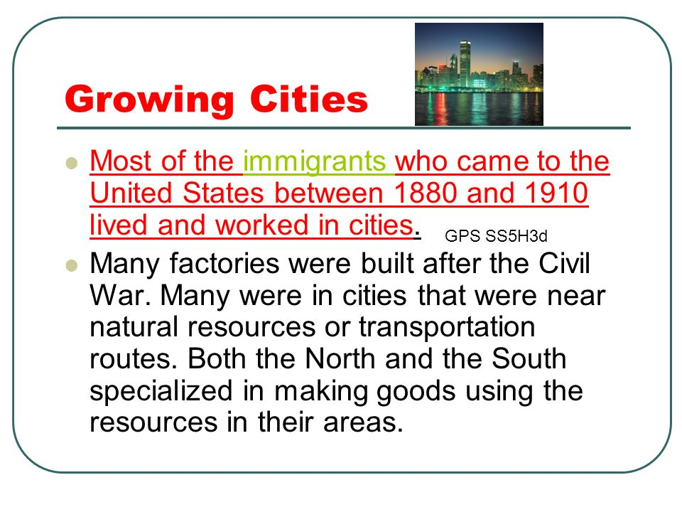 Growing Cities Most of the immigrants who came to the United States between 1880 and 1910 lived and worked in cities.immigrants Many factories were bu