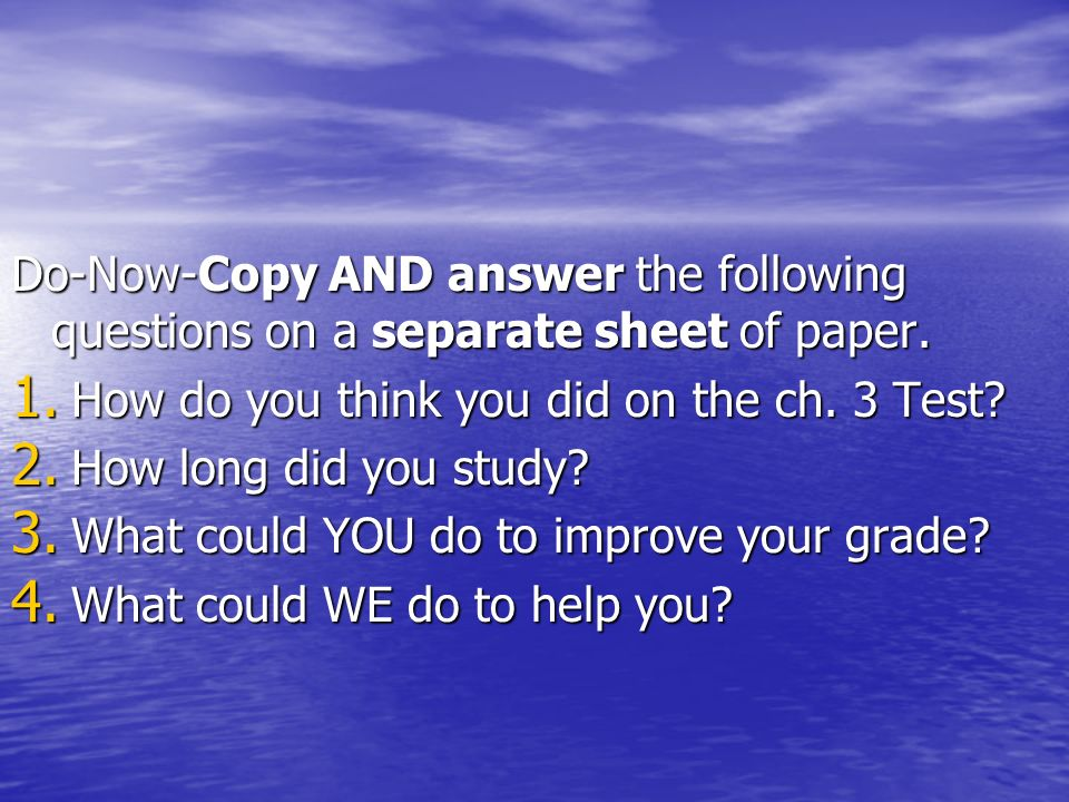Do-Now-Copy AND answer the following questions on a separate sheet of paper. 1. How do you think you did on the ch. 3 Test? 2. How long did you study?