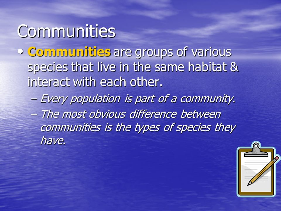 Communities Communities are groups of various species that live in the same habitat & interact with each other. Communities are groups of various spec