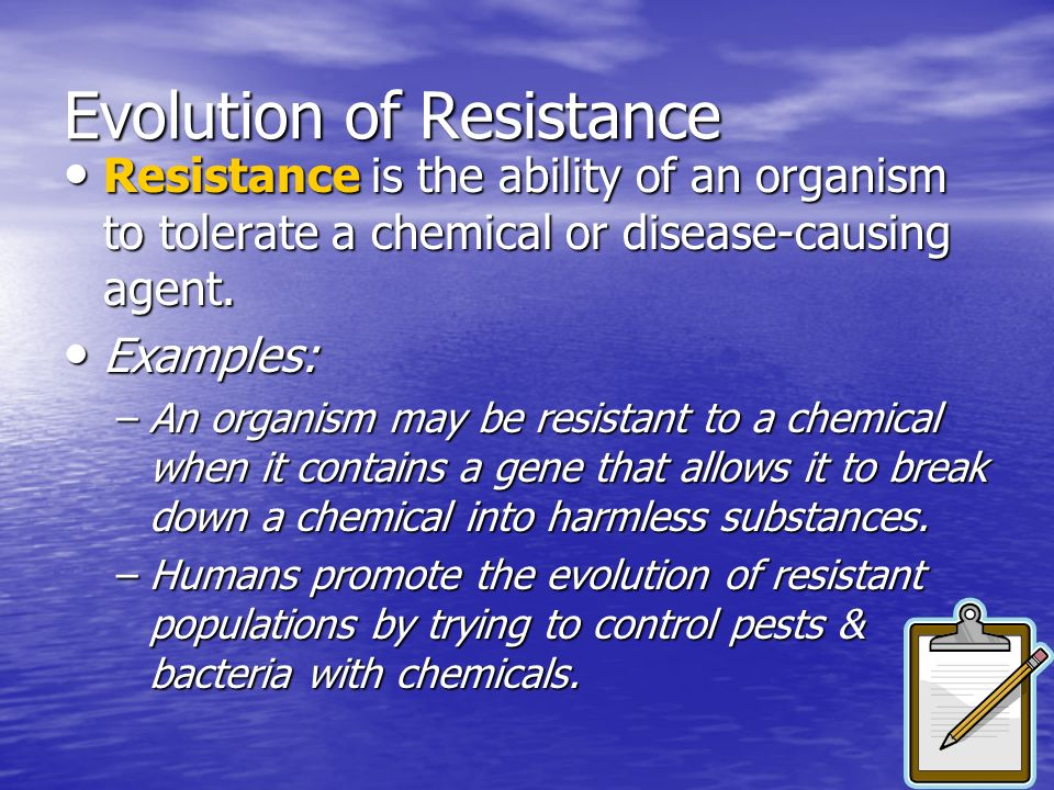 Evolution of Resistance Resistance is the ability of an organism to tolerate a chemical or disease-causing agent. Resistance is the ability of an orga