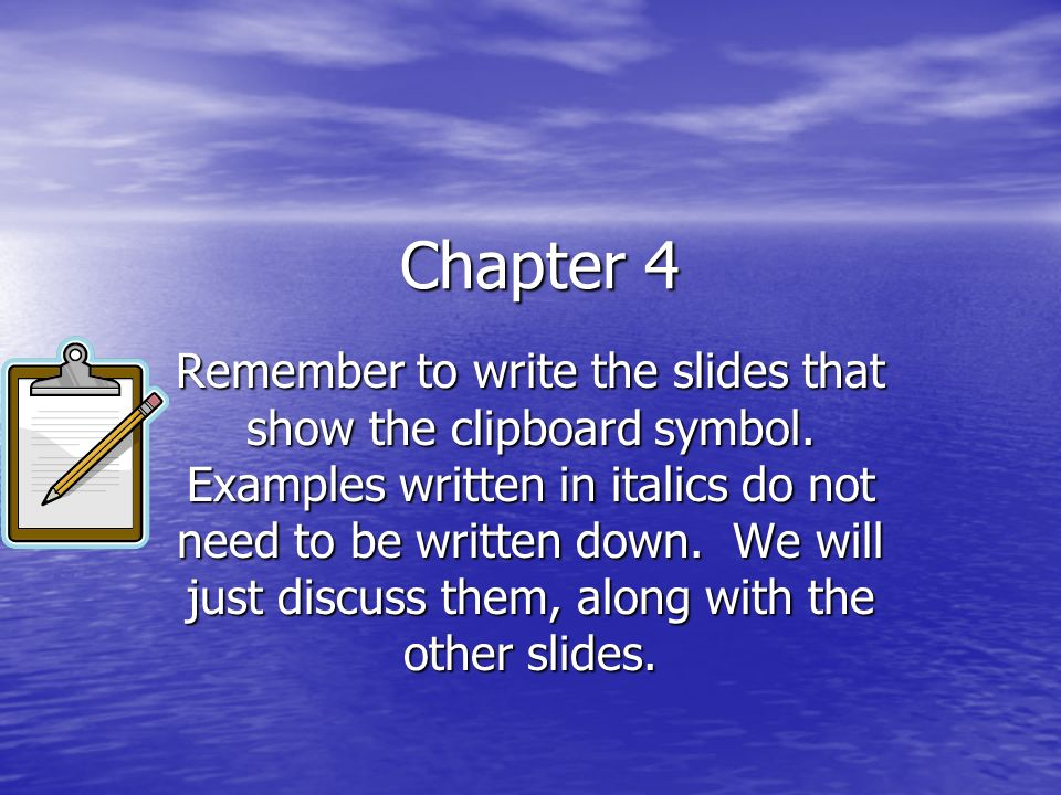 Chapter 4 Remember to write the slides that show the clipboard symbol. Examples written in italics do not need to be written down. We will just discus