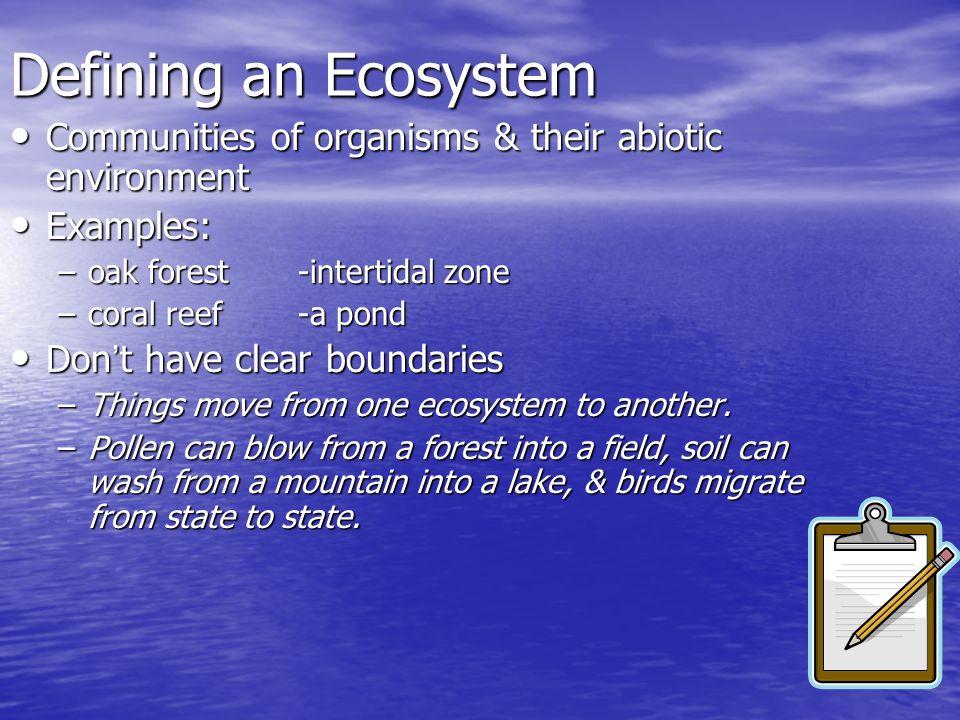 Defining an Ecosystem Communities of organisms & their abiotic environment Communities of organisms & their abiotic environment Examples: Examples: –o