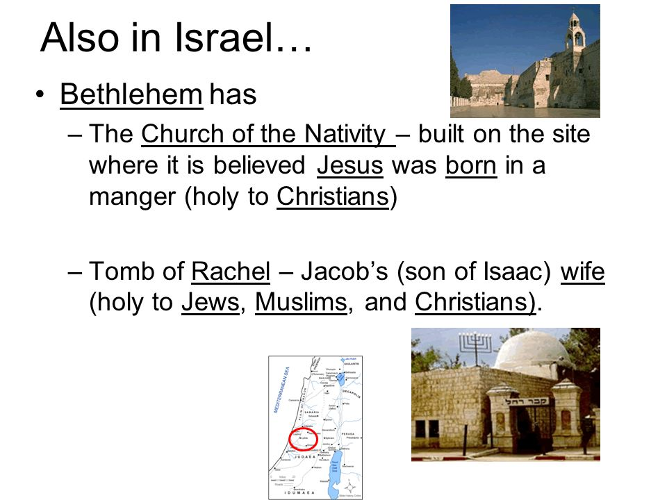 Also in Israel… Bethlehem has –The Church of the Nativity – built on the site where it is believed Jesus was born in a manger (holy to Christians) –Tomb of Rachel – Jacobs (son of Isaac) wife (holy to Jews, Muslims, and Christians).