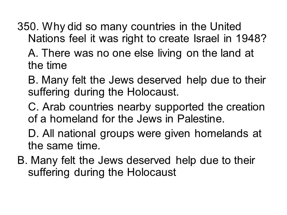 350. Why did so many countries in the United Nations feel it was right to create Israel in 1948? A. There was no one else living on the land at the ti