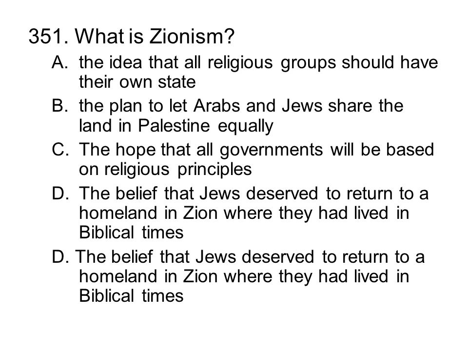 351. What is Zionism? A.the idea that all religious groups should have their own state B.the plan to let Arabs and Jews share the land in Palestine eq