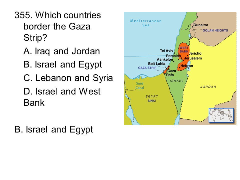 355.Which countries border the Gaza Strip. A. Iraq and Jordan B.