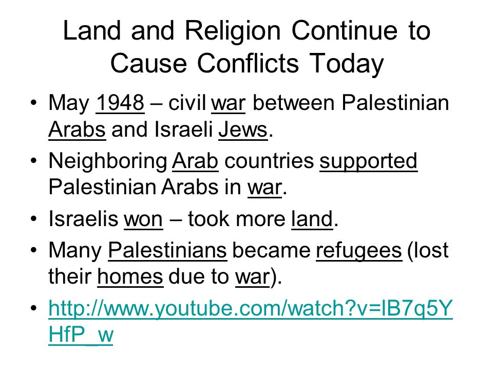 Land and Religion Continue to Cause Conflicts Today May 1948 – civil war between Palestinian Arabs and Israeli Jews. Neighboring Arab countries suppor