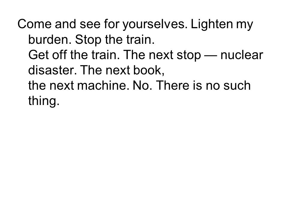 Come and see for yourselves.Lighten my burden. Stop the train.