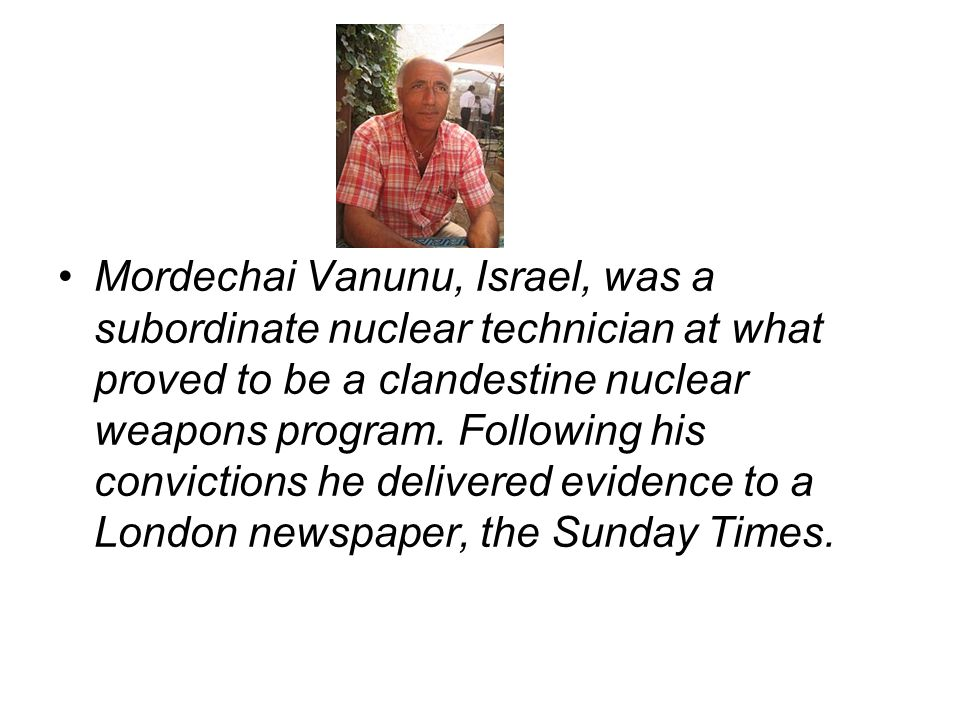 Mordechai Vanunu, Israel, was a subordinate nuclear technician at what proved to be a clandestine nuclear weapons program. Following his convictions h