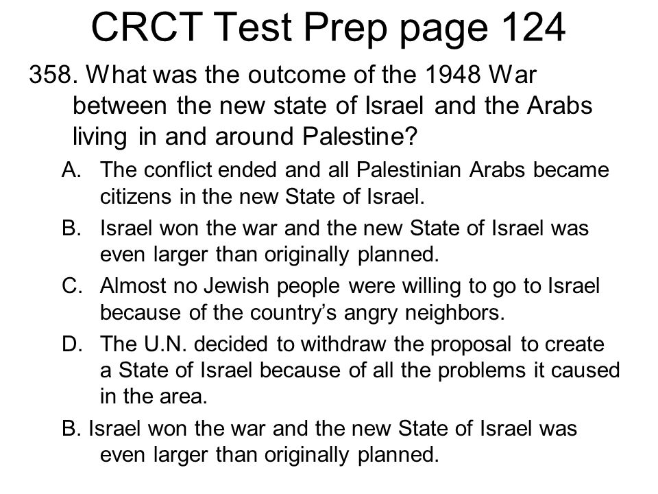 CRCT Test Prep page 124 358. What was the outcome of the 1948 War between the new state of Israel and the Arabs living in and around Palestine? A.The
